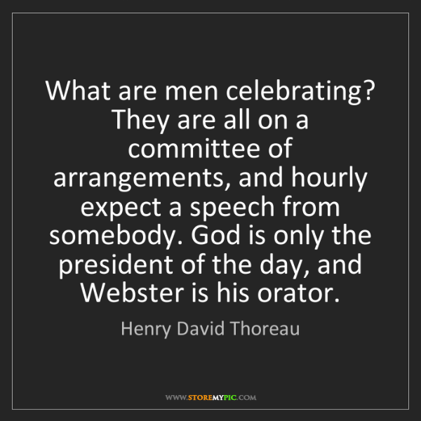 Henry David Thoreau: What are men celebrating? They are all on a committee...