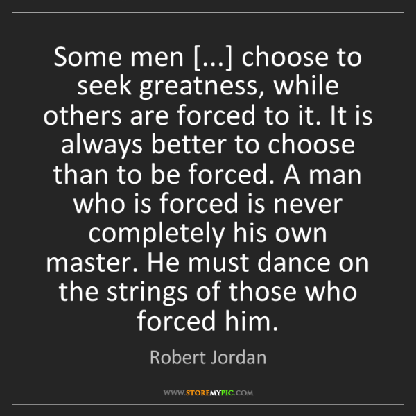 Robert Jordan: Some men [...] choose to seek greatness, while others...