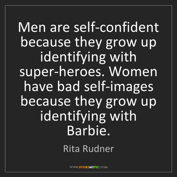 Rita Rudner: Men are self-confident because they grow up identifying...