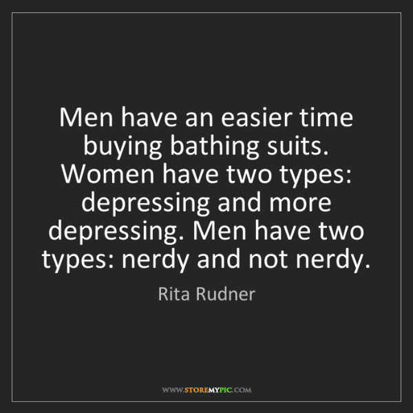 Rita Rudner: Men have an easier time buying bathing suits. Women have...