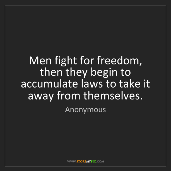 Anonymous: Men fight for freedom, then they begin to accumulate...