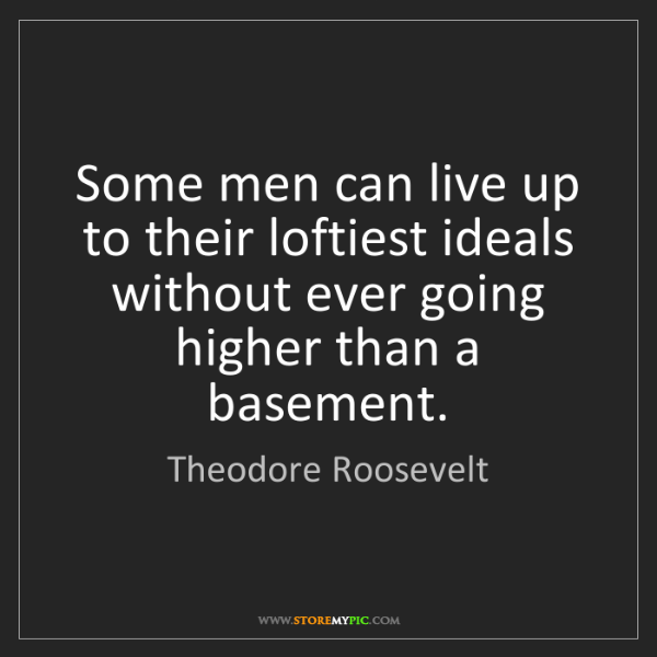 Theodore Roosevelt: Some men can live up to their loftiest ideals without...