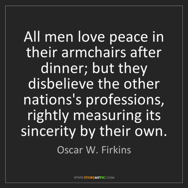 Oscar W. Firkins: All men love peace in their armchairs after dinner; but...