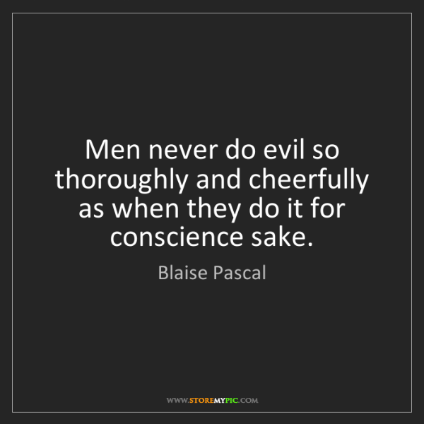 Blaise Pascal: Men never do evil so thoroughly and cheerfully as when...
