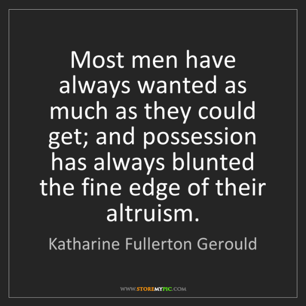 Katharine Fullerton Gerould: Most men have always wanted as much as they could get;...