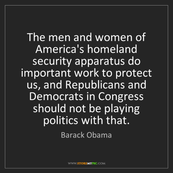 Barack Obama: The men and women of America's homeland security apparatus...