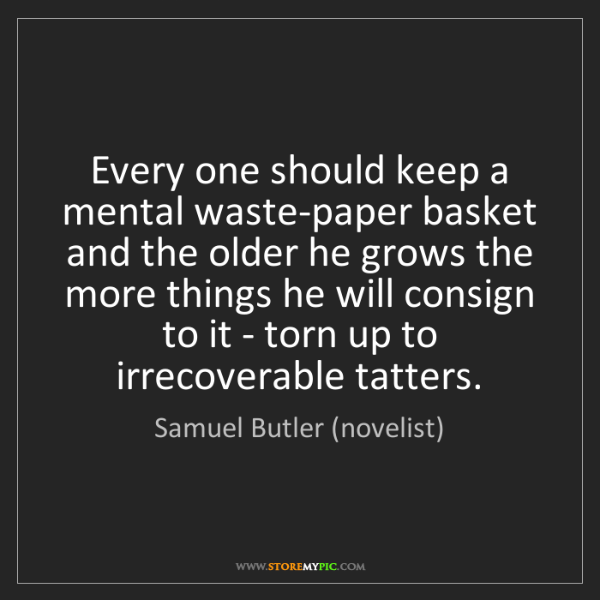Samuel Butler (novelist): Every one should keep a mental waste-paper basket and...