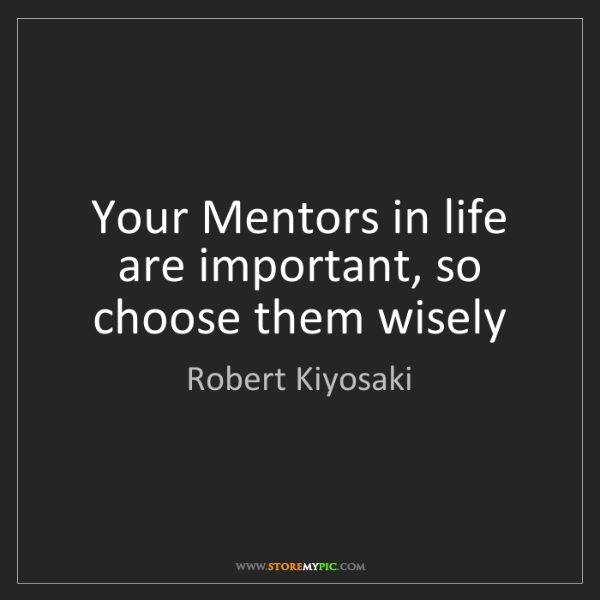 Robert Kiyosaki: Your Mentors in life are important, so choose them wisely