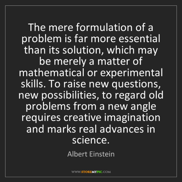 Albert Einstein: The mere formulation of a problem is far more essential...