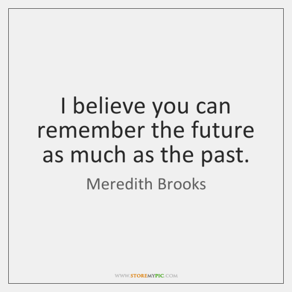 I believe you can remember the future as much as the past.