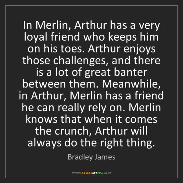 Bradley James: In Merlin, Arthur has a very loyal friend who keeps him...