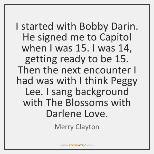 I started with Bobby Darin. He signed me to Capitol when I ...