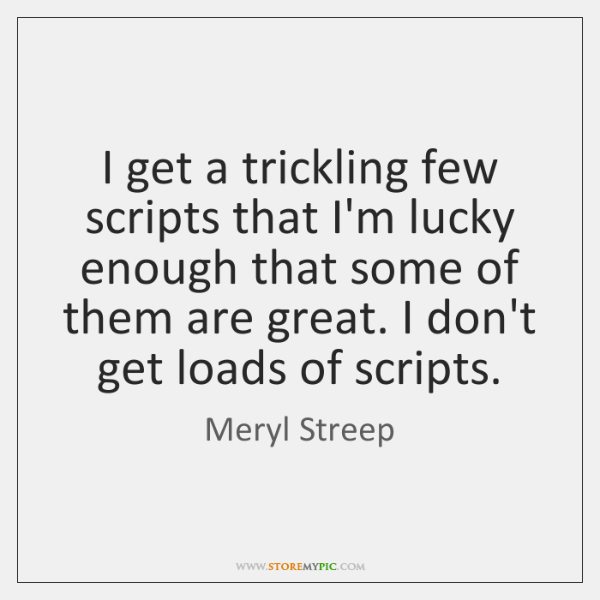 I get a trickling few scripts that I'm lucky enough that some ...