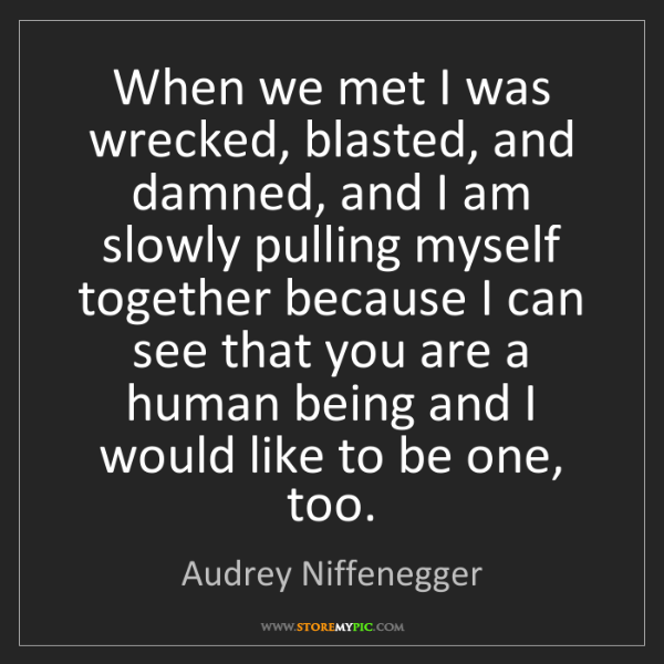 Audrey Niffenegger: When we met I was wrecked, blasted, and damned, and I...