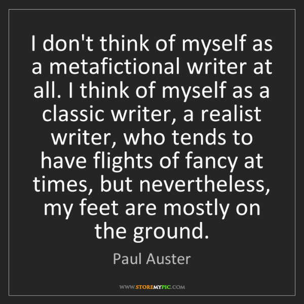 """I don't think of myself as a metafictional writer at all. I think of myself as a classic writer, a realist writer, who tends to have flights of fancy at times, but nevertheless, my feet are mostly on the ground."" - Paul Auster, Quotes And Thoughts's images"