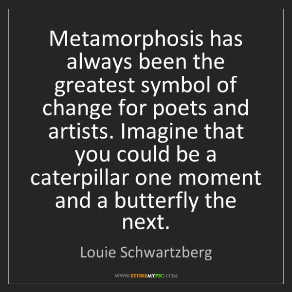 Louie Schwartzberg: Metamorphosis has always been the greatest symbol of...