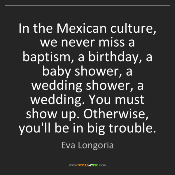 Eva Longoria: In the Mexican culture, we never miss a baptism, a birthday,...