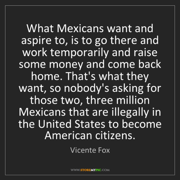 Vicente Fox: What Mexicans want and aspire to, is to go there and...