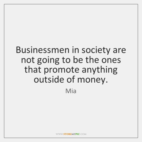 Businessmen in society are not going to be the ones that promote ...