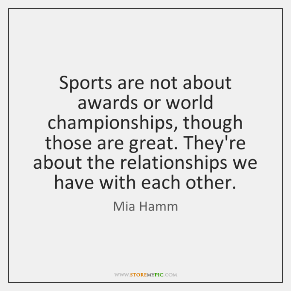 Sports are not about awards or world championships, though those are great. ...