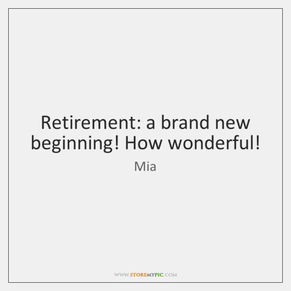 Retirement: a brand new beginning! How wonderful!