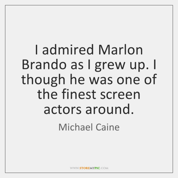 I admired Marlon Brando as I grew up. I though he was ...