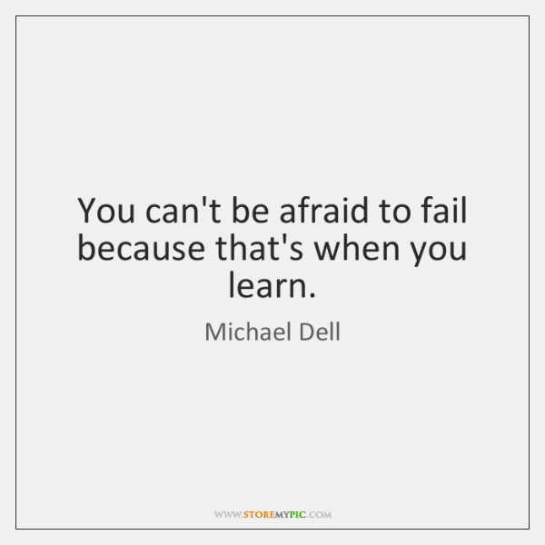 You can't be afraid to fail because that's when you learn.