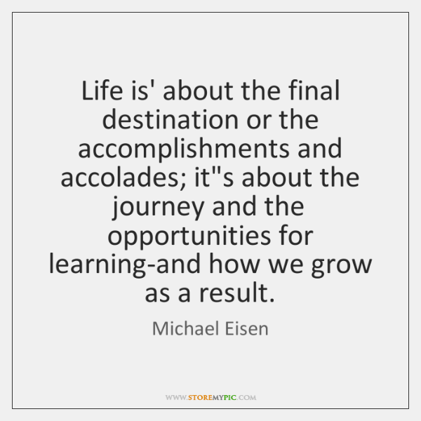 Life is' about the final destination or the accomplishments and accolades; it's ...