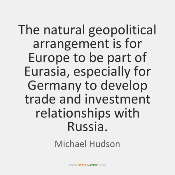 The natural geopolitical arrangement is for Europe to be part of Eurasia, ...