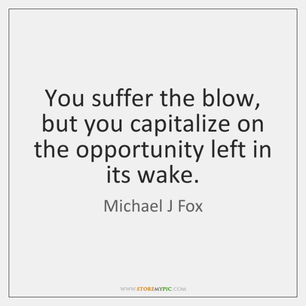 You suffer the blow, but you capitalize on the opportunity left in ...