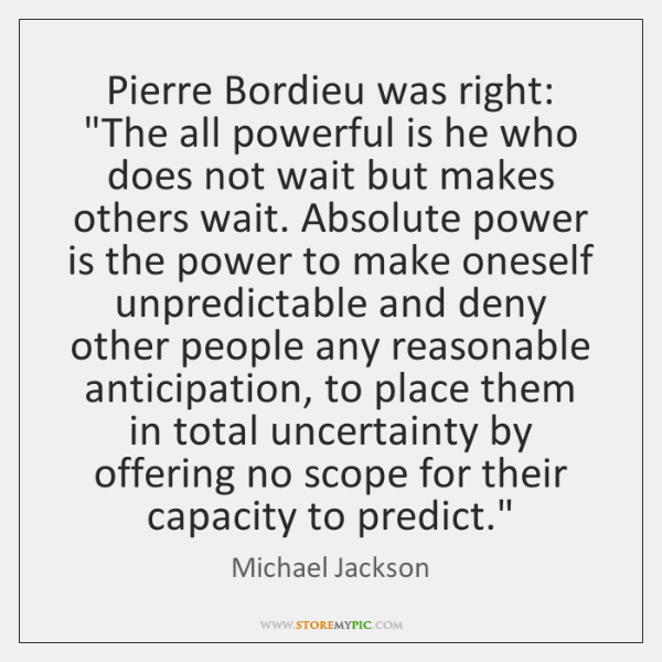 "Pierre Bordieu was right: ""The all powerful is he who does not ..."