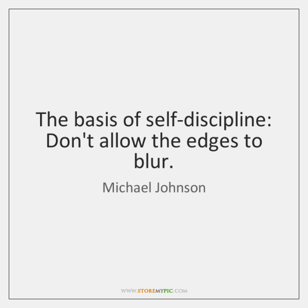 The basis of self-discipline: Don't allow the edges to blur.