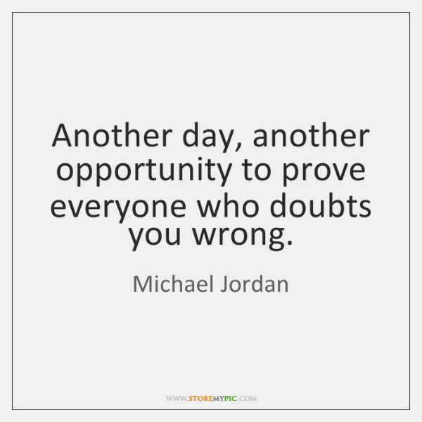 Another day, another opportunity to prove everyone who doubts you wrong.