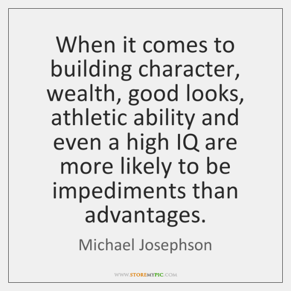 When it comes to building character, wealth, good looks, athletic ability and ...