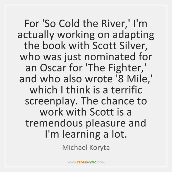 For 'So Cold the River,' I'm actually working on adapting the ...