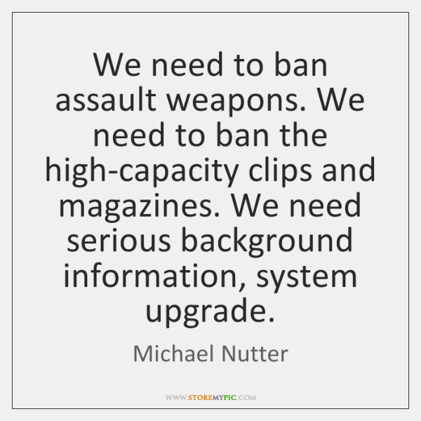 We need to ban assault weapons. We need to ban the high-capacity ...