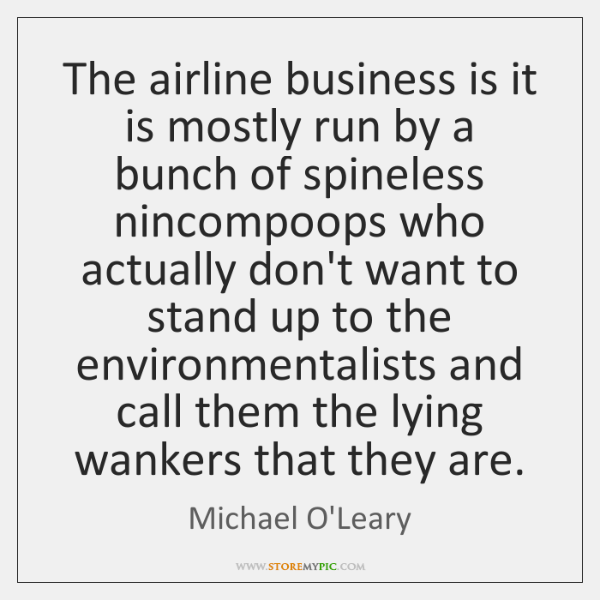 The airline business is it is mostly run by a bunch of ...