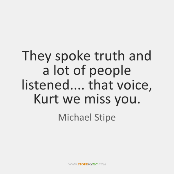 They spoke truth and a lot of people listened.... that voice, Kurt ...