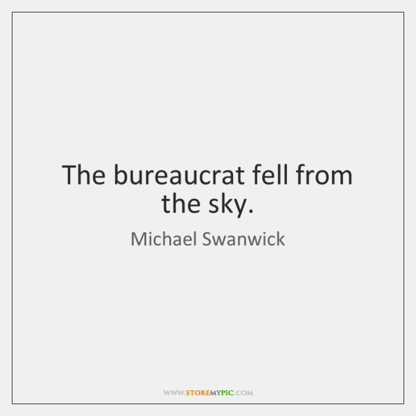 The bureaucrat fell from the sky.