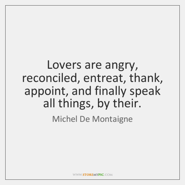 Lovers are angry, reconciled, entreat, thank, appoint, and finally speak all things, ...