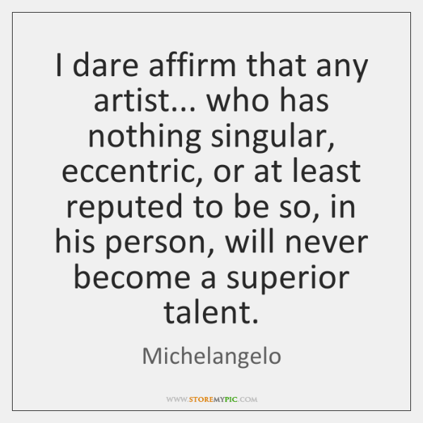 I dare affirm that any artist... who has nothing singular, eccentric, or ...
