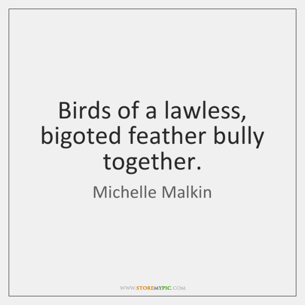 Birds of a lawless, bigoted feather bully together.