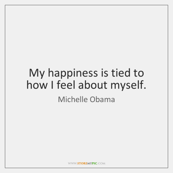 My happiness is tied to how I feel about myself.