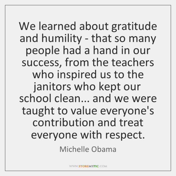 We learned about gratitude and humility - that so many people had ...
