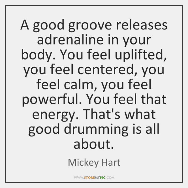 A good groove releases adrenaline in your body. You feel uplifted, you ...