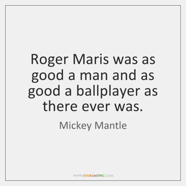 Roger Maris was as good a man and as good a ballplayer ...