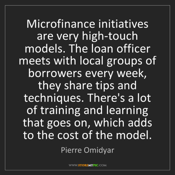 Pierre Omidyar: Microfinance initiatives are very high-touch models....