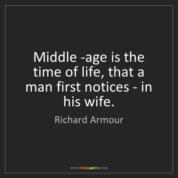Richard Armour: Middle -age is the time of life, that a man first notices...