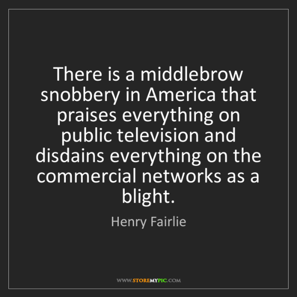 Henry Fairlie: There is a middlebrow snobbery in America that praises...
