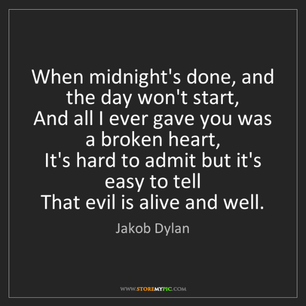 Jakob Dylan: When midnight's done, and the day won't start,   And...